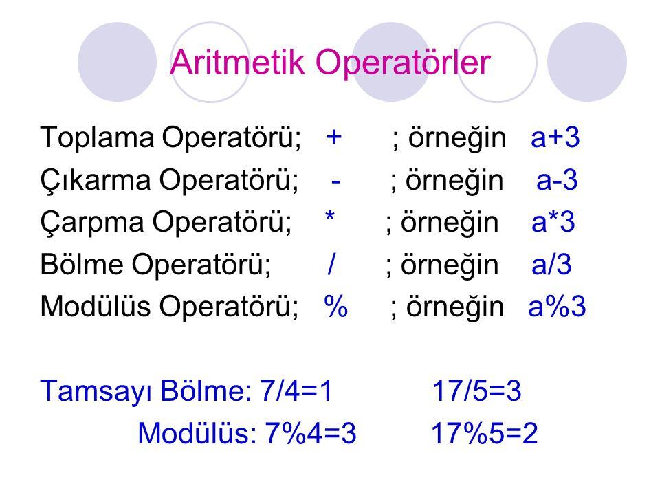 Aritmetik Operatörler Toplama Operatörü; + ; örneğin a+3 Çıkarma Operatörü; - ; örneğin a-3 Çarpma Operatörü; * ; örneğin a*3 Bölme Operatörü; / ; örneğin a/3 Modülüs Operatörü; % ; örneğin a%3 Tamsayı Bölme: 7/4=1 17/5=3 Modülüs: 7%4=3 17%5=2