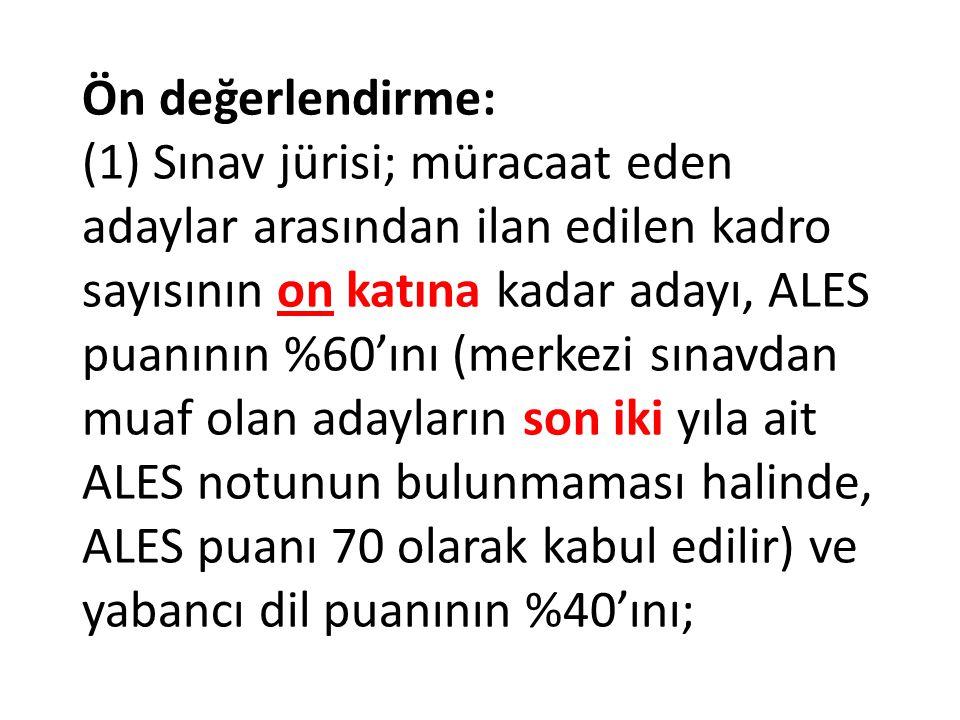 Ön değerlendirme: (1) Sınav jürisi; müracaat eden adaylar arasından ilan edilen kadro sayısının on katına kadar adayı, ALES puanının %60'ını (merkezi