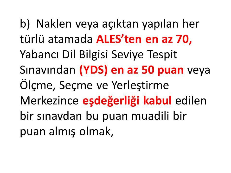 b) Naklen veya açıktan yapılan her türlü atamada ALES'ten en az 70, Yabancı Dil Bilgisi Seviye Tespit Sınavından (YDS) en az 50 puan veya Ölçme, Seçme