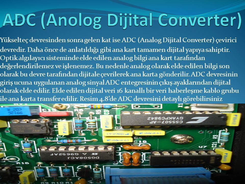 Yükselteç devresinden sonra gelen kat ise ADC (Analog Dijital Converter) çevirici devredir. Daha önce de anlatıldığı gibi ana kart tamamen dijital yap