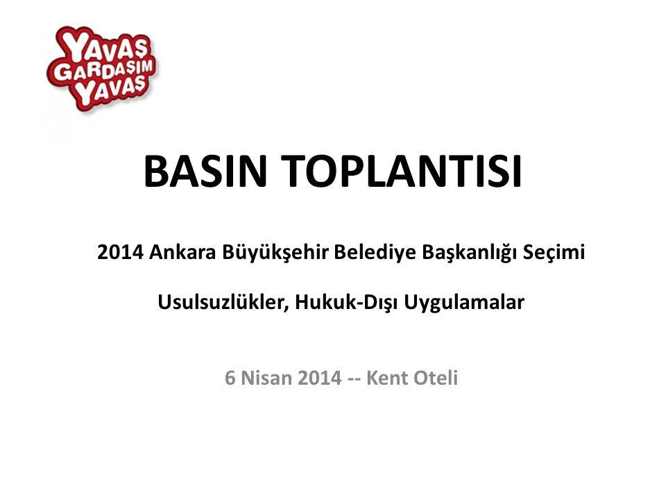BASIN TOPLANTISI 2014 Ankara Büyükşehir Belediye Başkanlığı Seçimi Usulsuzlükler, Hukuk-Dışı Uygulamalar 6 Nisan 2014 -- Kent Oteli