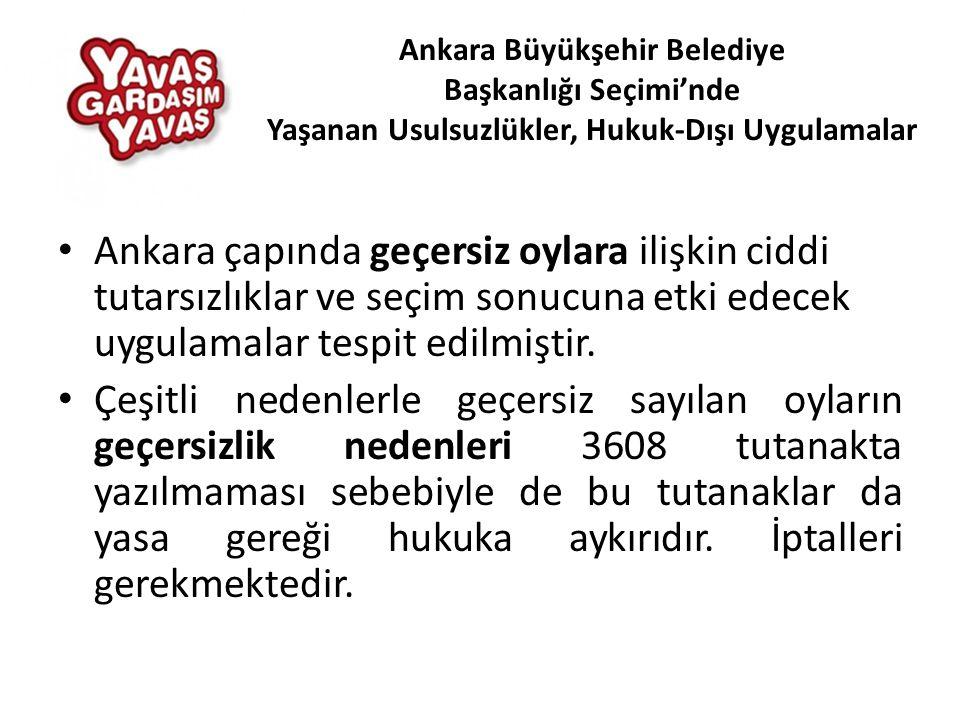 • Ankara çapında geçersiz oylara ilişkin ciddi tutarsızlıklar ve seçim sonucuna etki edecek uygulamalar tespit edilmiştir.