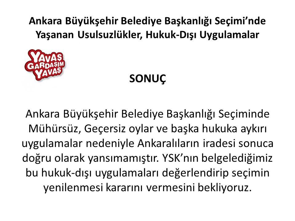 SONUÇ Ankara Büyükşehir Belediye Başkanlığı Seçiminde Mühürsüz, Geçersiz oylar ve başka hukuka aykırı uygulamalar nedeniyle Ankaralıların iradesi sonuca doğru olarak yansımamıştır.