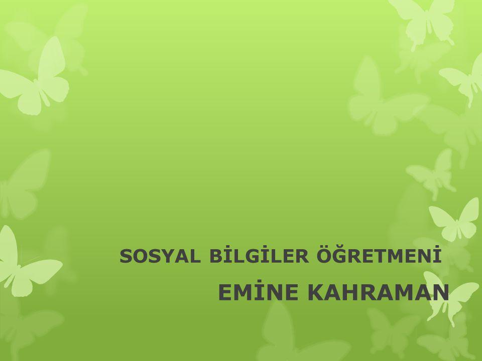SOSYAL BİLGİLER ÖĞRETMENİ EMİNE KAHRAMAN