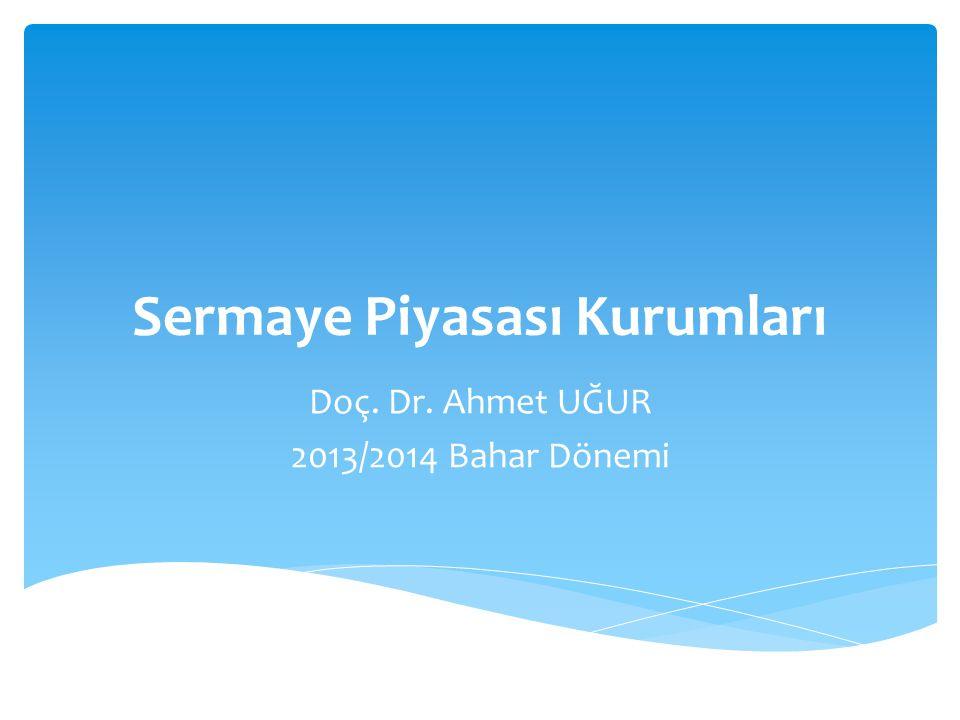 Sermaye Piyasası Kurumları Doç. Dr. Ahmet UĞUR 2013/2014 Bahar Dönemi
