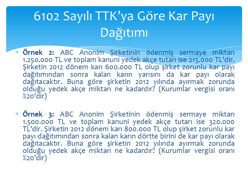  Örnek 2: ABC Anonim Şirketinin ödenmiş sermaye miktarı 1.250.000 TL ve toplam kanuni yedek akçe tutarı ise 215.000 TL'dir. Şirketin 2012 dönem karı