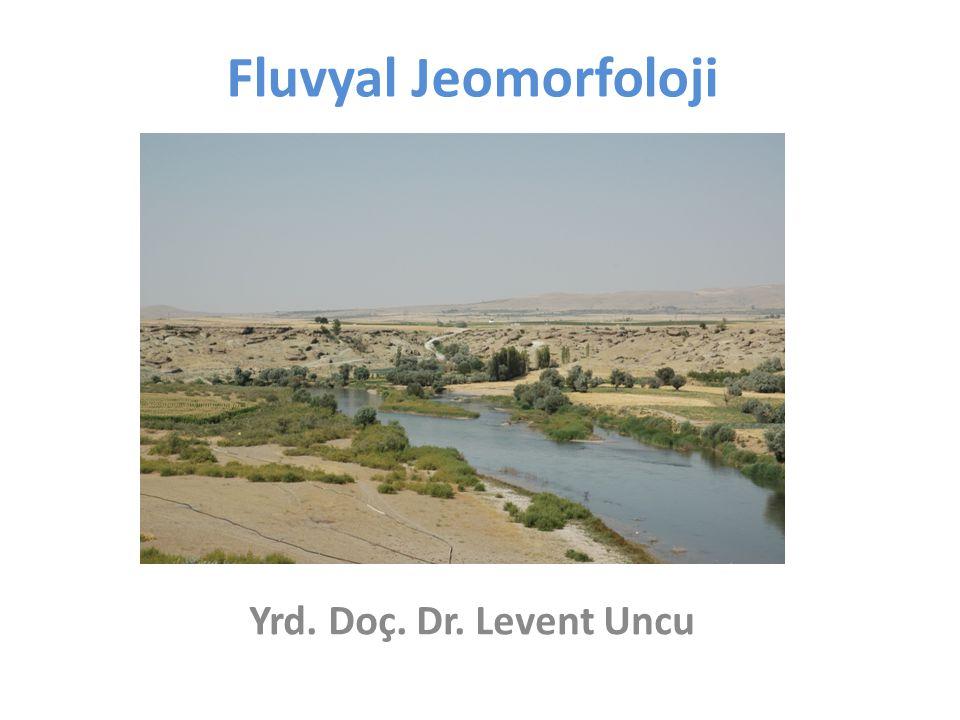 Fluvyal Jeomorfoloji Yrd. Doç. Dr. Levent Uncu