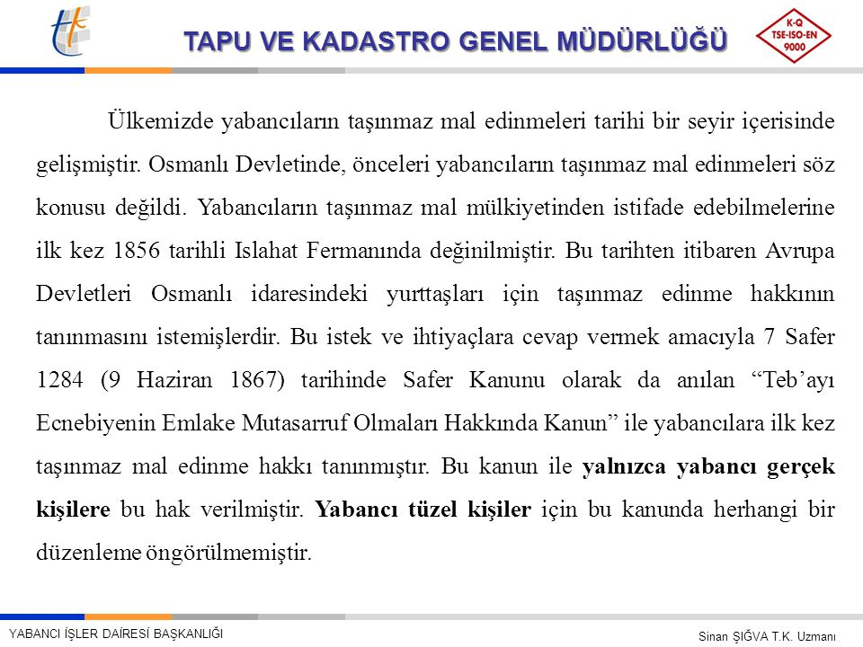 TAPU VE KADASTRO GENEL MÜDÜRLÜĞÜ Ülkemizde yabancıların taşınmaz mal edinmeleri tarihi bir seyir içerisinde gelişmiştir. Osmanlı Devletinde, önceleri
