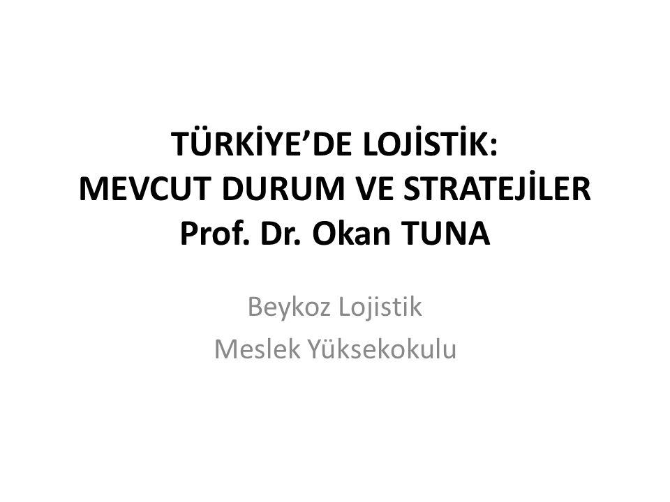 TÜRKİYE'DE LOJİSTİK: MEVCUT DURUM VE STRATEJİLER Prof. Dr. Okan TUNA Beykoz Lojistik Meslek Yüksekokulu