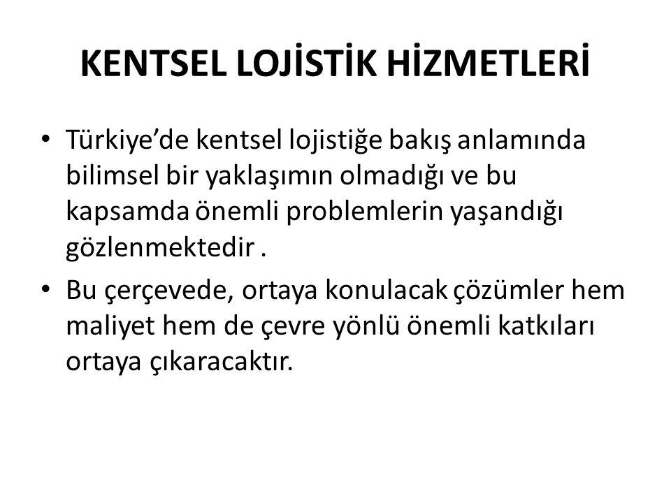 KENTSEL LOJİSTİK HİZMETLERİ • Türkiye'de kentsel lojistiğe bakış anlamında bilimsel bir yaklaşımın olmadığı ve bu kapsamda önemli problemlerin yaşandı