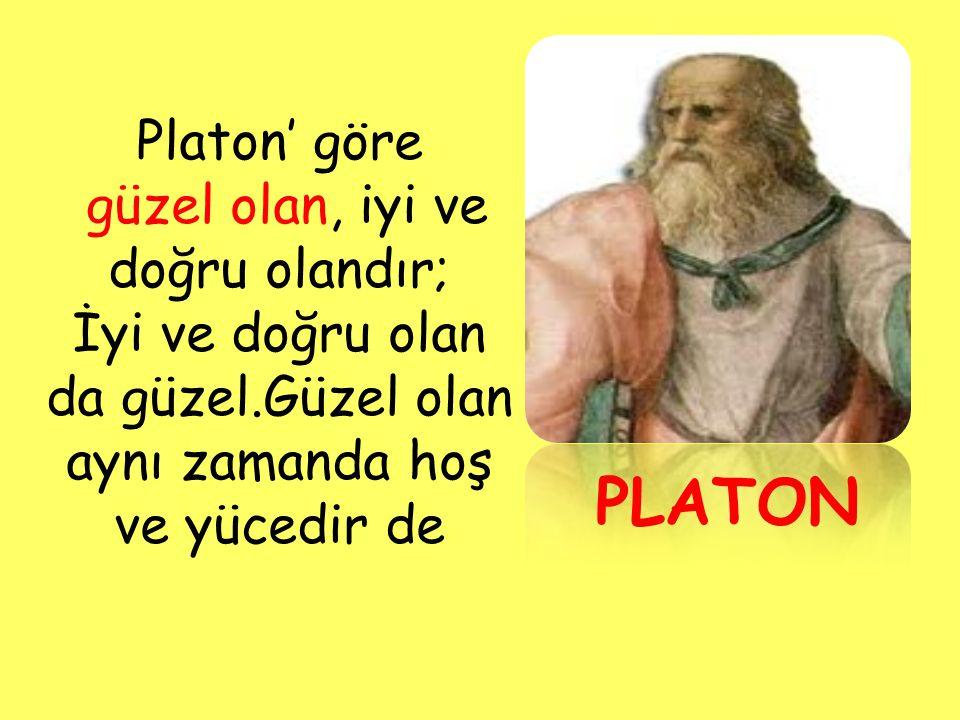 Platon' göre güzel olan, iyi ve doğru olandır; İyi ve doğru olan da güzel.Güzel olan aynı zamanda hoş ve yücedir de PLATON