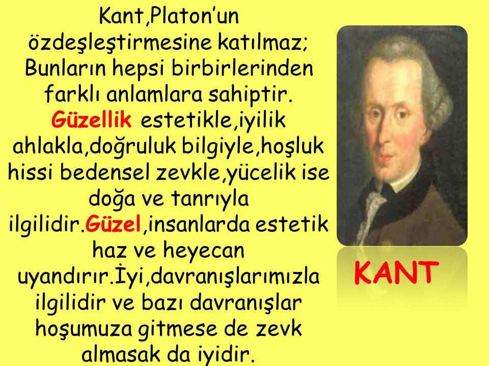 KANT Kant,Platon'un özdeşleştirmesine katılmaz; Bunların hepsi birbirlerinden farklı anlamlara sahiptir. Güzellik estetikle,iyilik ahlakla,doğruluk bi