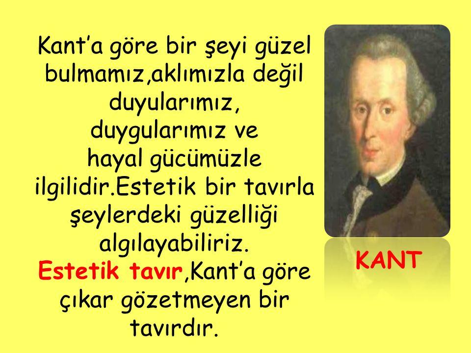 KANT Kant'a göre bir şeyi güzel bulmamız,aklımızla değil duyularımız, duygularımız ve hayal gücümüzle ilgilidir.Estetik bir tavırla şeylerdeki güzelli