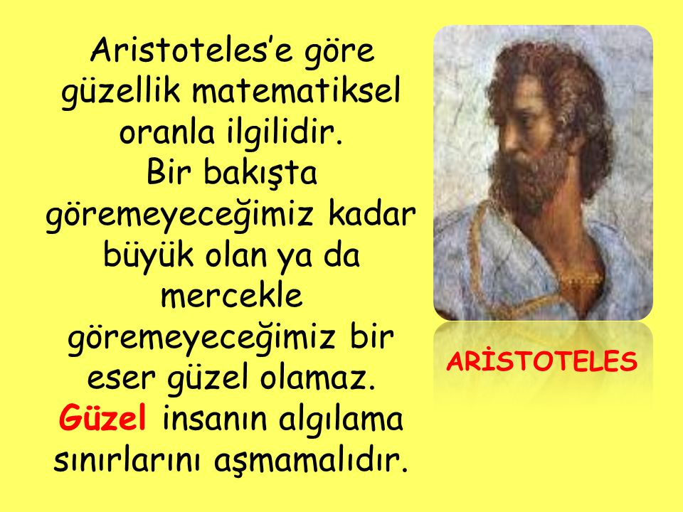 ARİSTOTELES Aristoteles'e göre güzellik matematiksel oranla ilgilidir. Bir bakışta göremeyeceğimiz kadar büyük olan ya da mercekle göremeyeceğimiz bir