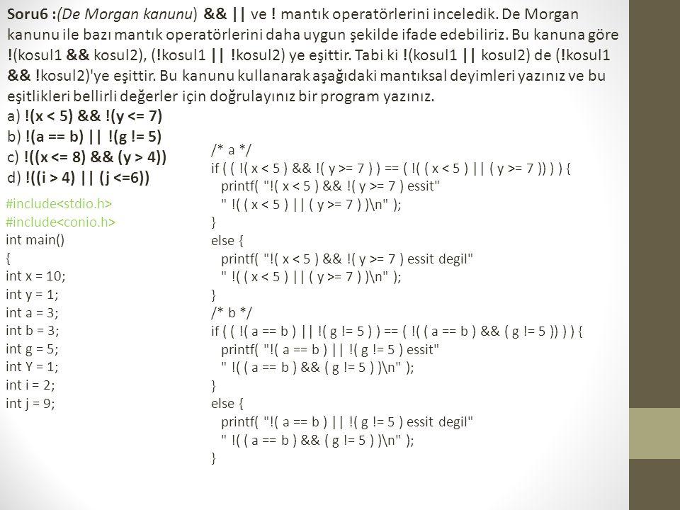 /* c */ if ( !( ( x 4 ) ) == ( !( x 4 )) ) { printf( !( ( x 4 ) ) essit ( !( x 4 ) )\n ); } else { printf( !( ( x 4 ) ) essit degil ( !( x 4 ) )\n ); } /* d */ if ( !( ( i > 4 )    ( j 4 ) && !( j <= 6 )) ) { printf( !( ( i > 4 )    ( j <= 6 ) ) essit ( !( i > 4 ) && !( j <= 6 ) )\n ); } else { printf( !( ( i > 4 )    ( j <= 6 ) ) essit degil ( !( i > 4 ) && !( j <= 6 ) )\n ); } getch(); return 0; }