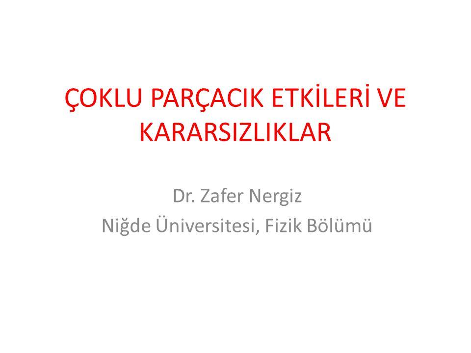 ÇOKLU PARÇACIK ETKİLERİ VE KARARSIZLIKLAR Dr. Zafer Nergiz Niğde Üniversitesi, Fizik Bölümü