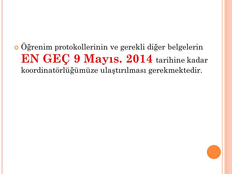 Öğrenim protokollerinin ve gerekli diğer belgelerin EN GEÇ 9 Mayıs. 2014 tarihine kadar koordinatörlüğümüze ulaştırılması gerekmektedir.