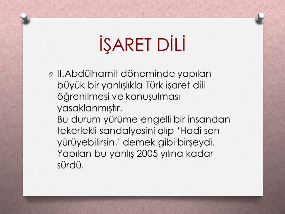 İŞARET DİLİ O II.Abdülhamit döneminde yapılan büyük bir yanlışlıkla Türk işaret dili öğrenilmesi ve konuşulması yasaklanmıştır. Bu durum yürüme engell