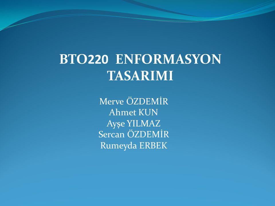 BTO220 ENFORMASYON TASARIMI Merve ÖZDEMİR Ahmet KUN Ayşe YILMAZ Sercan ÖZDEMİR Rumeyda ERBEK