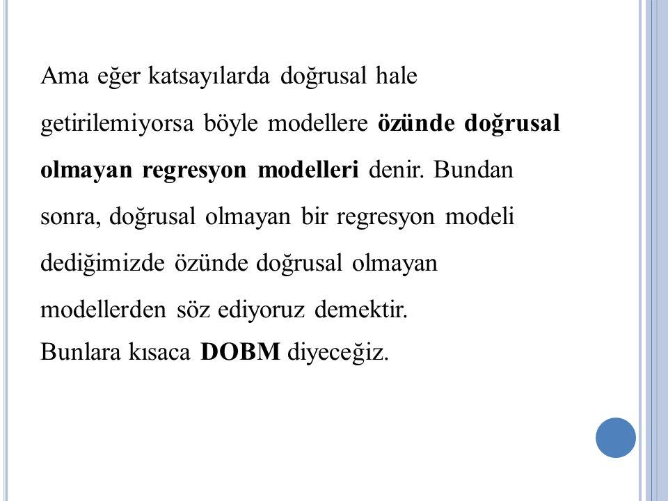 Ama eğer katsayılarda doğrusal hale getirilemiyorsa böyle modellere özünde doğrusal olmayan regresyon modelleri denir.
