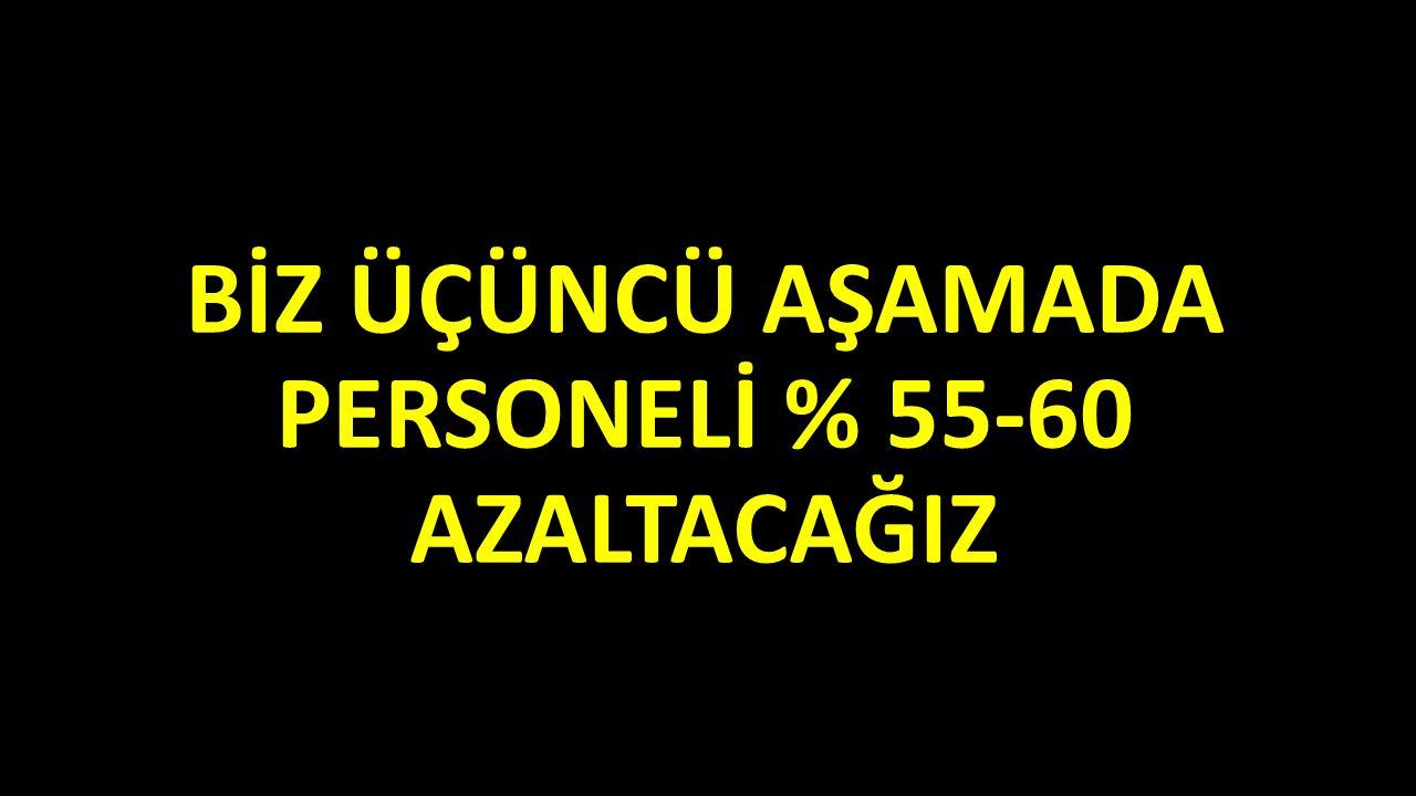 BİZ ÜÇÜNCÜ AŞAMADA PERSONELİ % 55-60 AZALTACAĞIZ