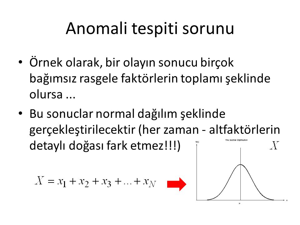 Anomali tespiti sorunu • Anomali tespiti: – Normal örnekleri kullanarak, normal durumlarının olasılık modeli oluşturulur • Anomali örnekleri varsa, bu örnekler kullanarak bir threshold (eşik) parametresini de belirtilir – Yoksa, threshold farklı açıdan seçilir, örneğin, normal durumlarının anomali olarak en fazla %0.1 olaylarda kaydedilmesi (demek - hata yapılması olasılığı en fazla %0.1)