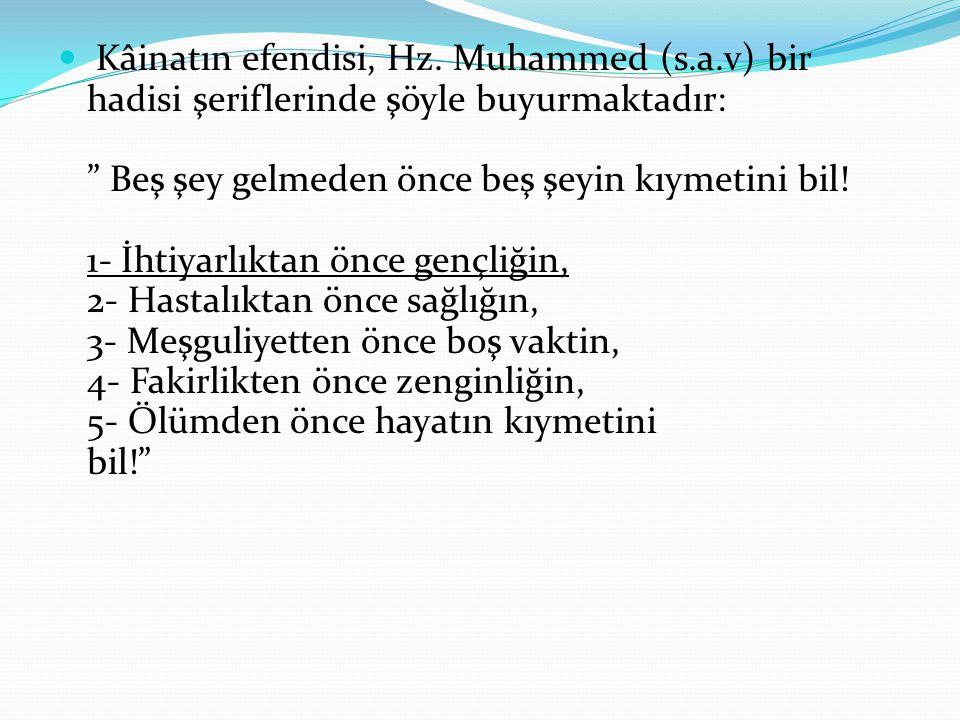 """ Kâinatın efendisi, Hz. Muhammed (s.a.v) bir hadisi şeriflerinde şöyle buyurmaktadır: """" Beş şey gelmeden önce beş şeyin kıymetini bil! 1- İhtiyarlıkt"""