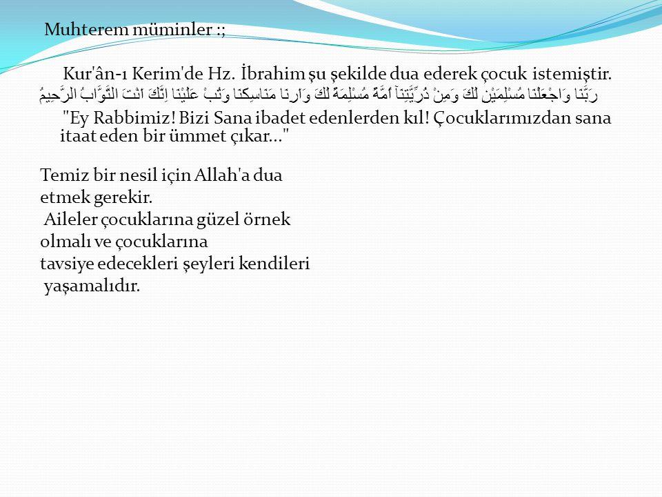 Muhterem müminler :; Kur'ân-ı Kerim'de Hz. İbrahim şu şekilde dua ederek çocuk istemiştir. رَبَّنَا وَاجْعَلْنَا مُسْلِمَيْنِ لَكَ وَمِنْ ذُرِّيَّتِنَ