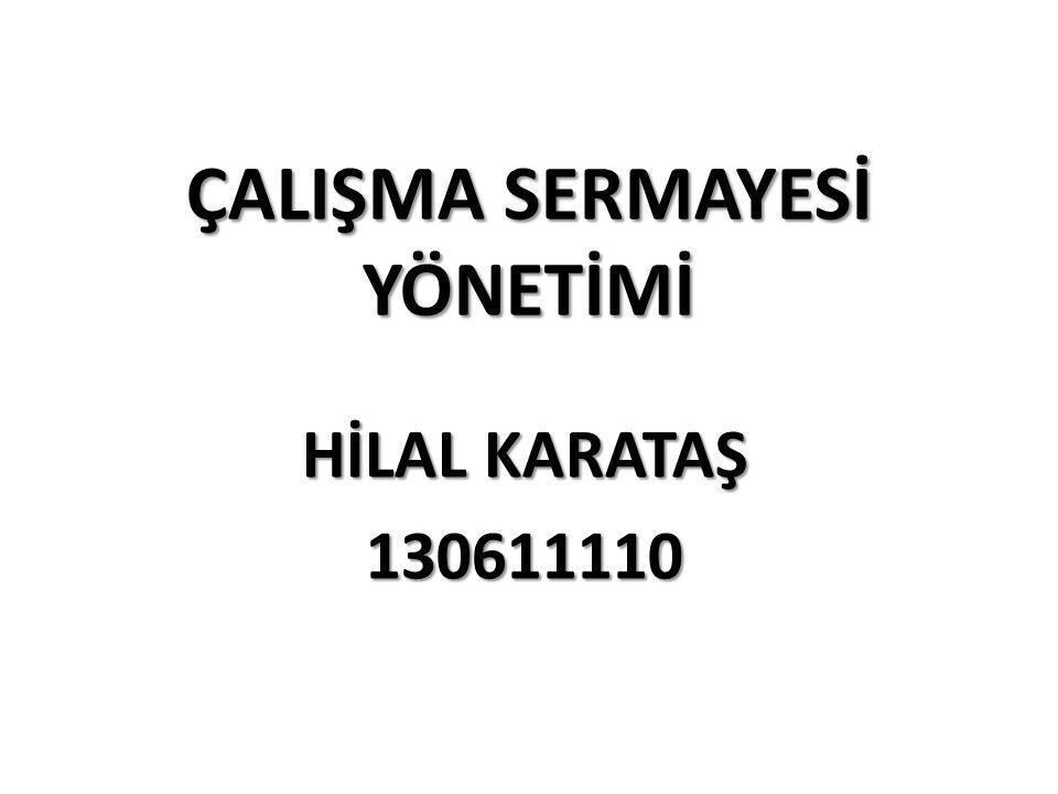 ÇALIŞMA SERMAYESİ YÖNETİMİ HİLAL KARATAŞ 130611110
