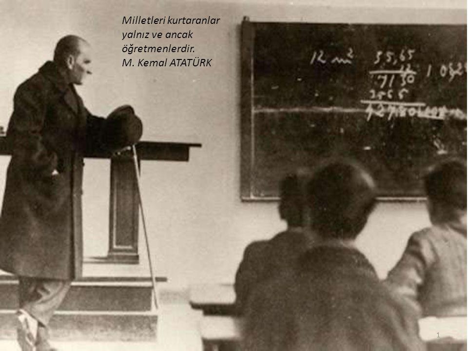 Milletleri kurtaranlar yalnız ve ancak öğretmenlerdir. M. Kemal ATATÜRK 1
