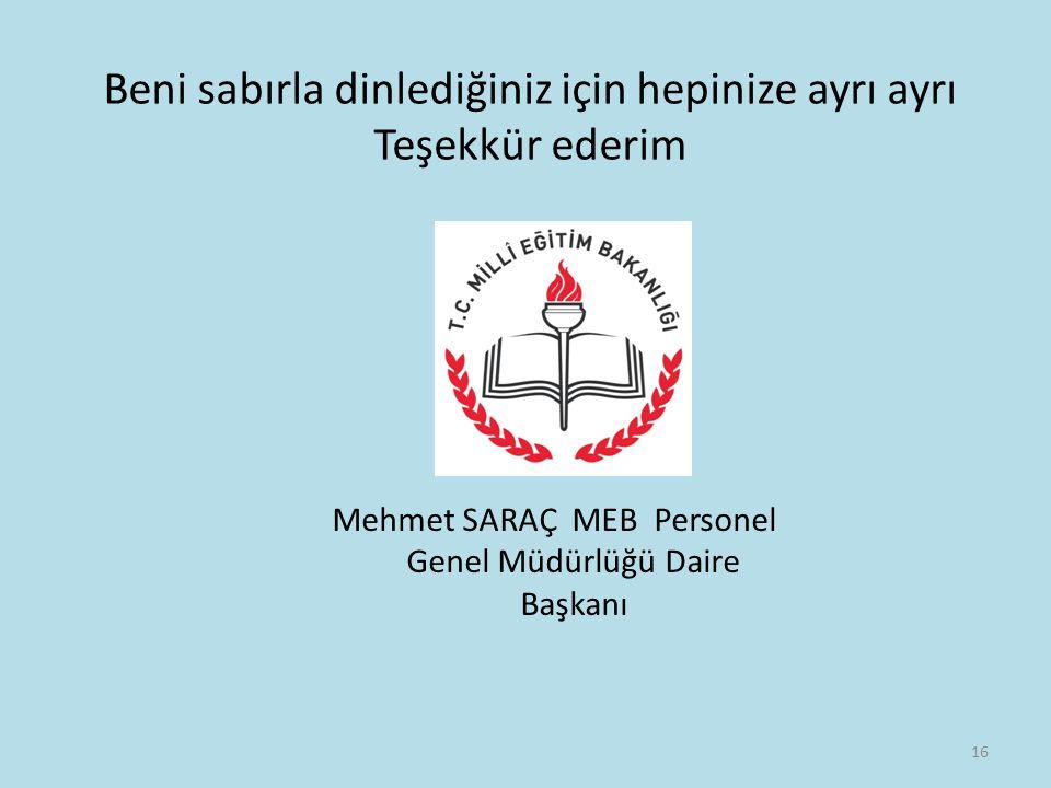 Beni sabırla dinlediğiniz için hepinize ayrı ayrı Teşekkür ederim Mehmet SARAÇ MEB Personel Genel Müdürlüğü Daire Başkanı 16