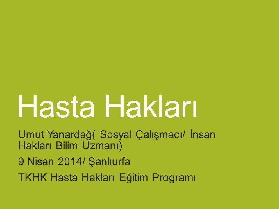 Hasta Hakları Umut Yanardağ( Sosyal Çalışmacı/ İnsan Hakları Bilim Uzmanı) 9 Nisan 2014/ Şanlıurfa TKHK Hasta Hakları Eğitim Programı
