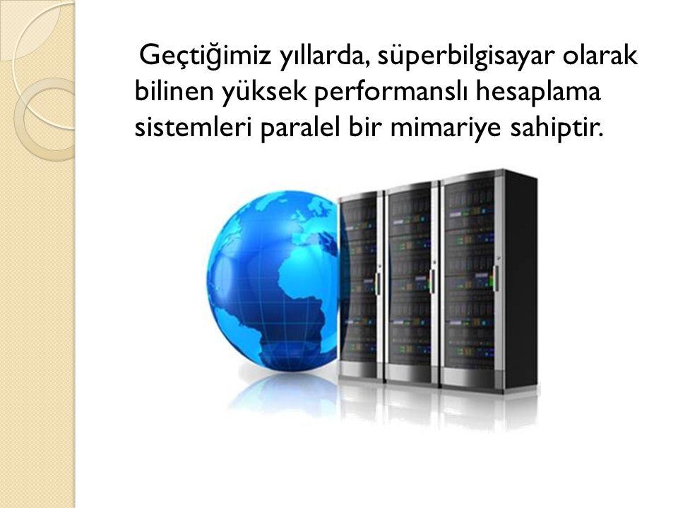 Geçti ğ imiz yıllarda, süperbilgisayar olarak bilinen yüksek performanslı hesaplama sistemleri paralel bir mimariye sahiptir.