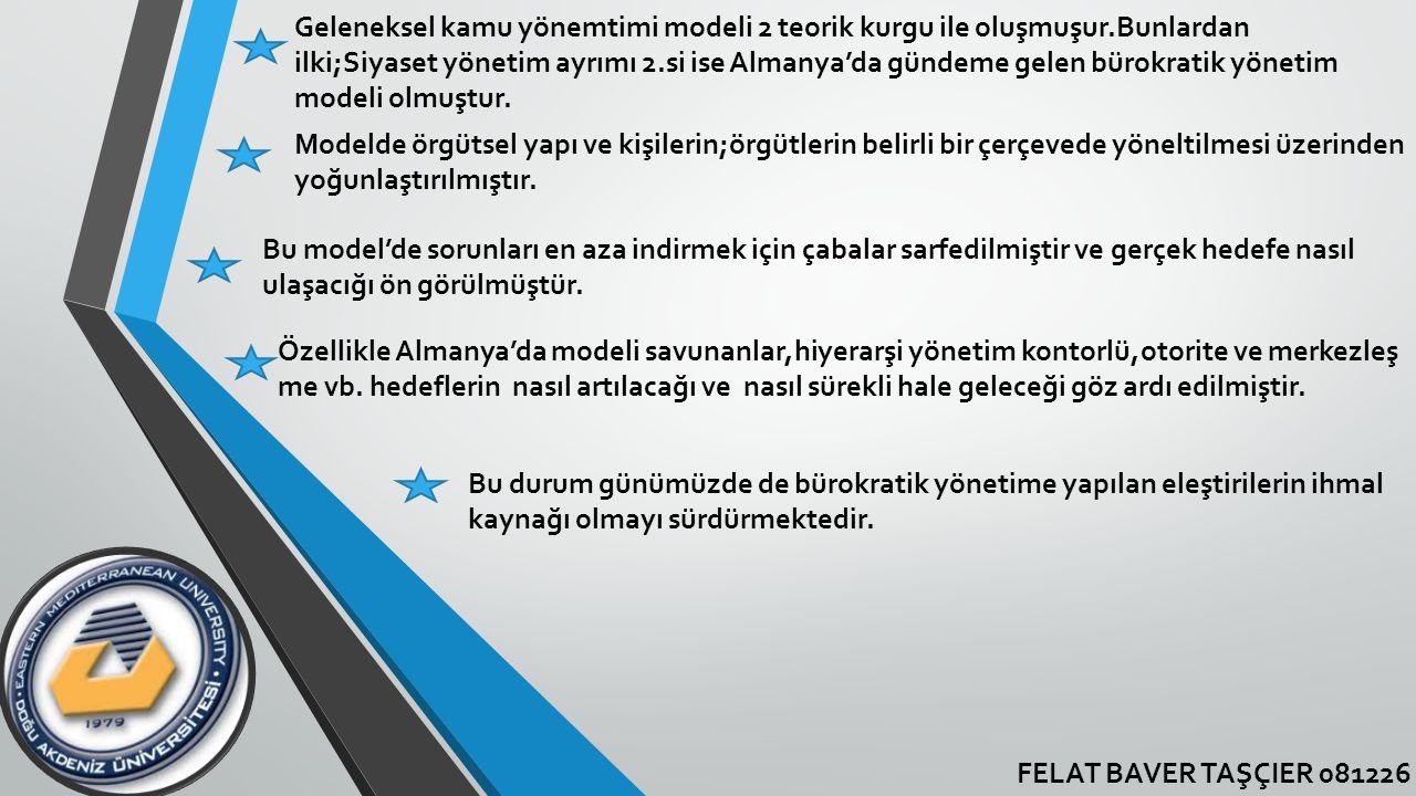 FELAT BAVER TAŞÇIER 081226 Geleneksel kamu yönemtimi modeli 2 teorik kurgu ile oluşmuşur.Bunlardan ilki;Siyaset yönetim ayrımı 2.si ise Almanya'da gün