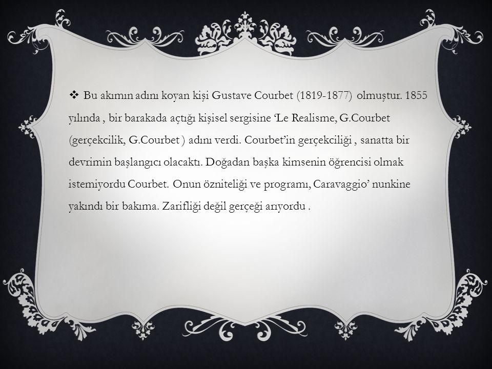  Bu akımın adını koyan kişi Gustave Courbet (1819-1877) olmuştur. 1855 yılında, bir barakada açtığı kişisel sergisine 'Le Realisme, G.Courbet (gerçek