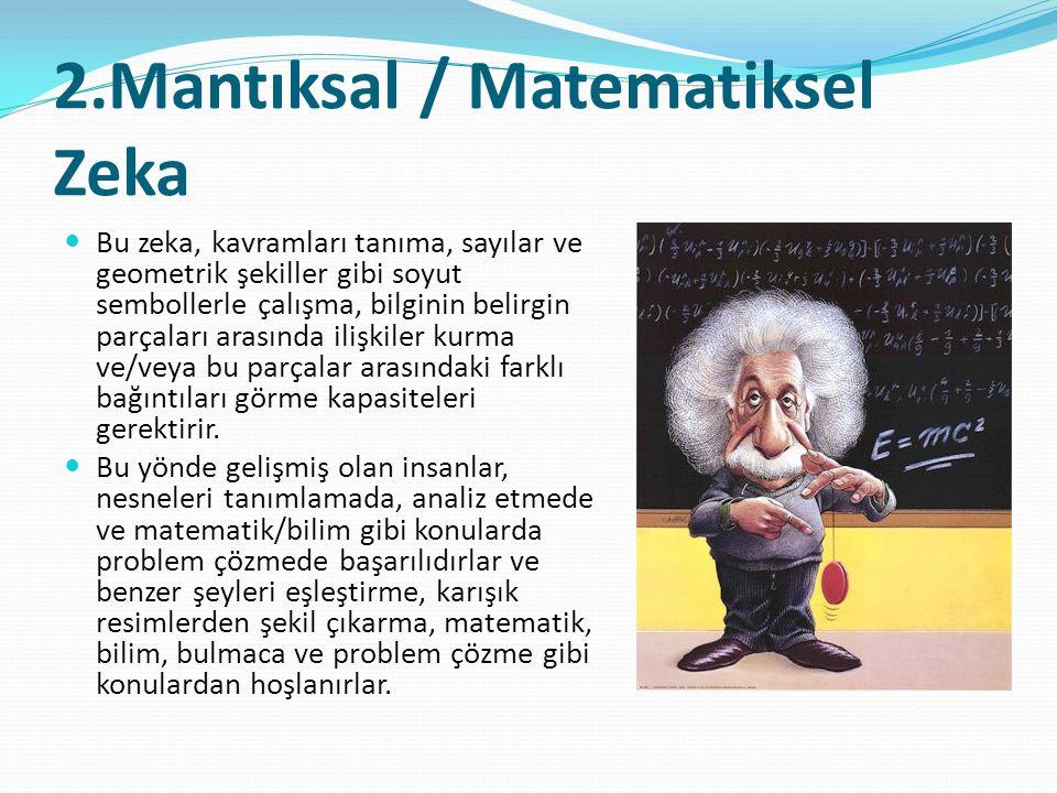 2.Mantıksal / Matematiksel Zeka  Bu zeka, kavramları tanıma, sayılar ve geometrik şekiller gibi soyut sembollerle çalışma, bilginin belirgin parçalar