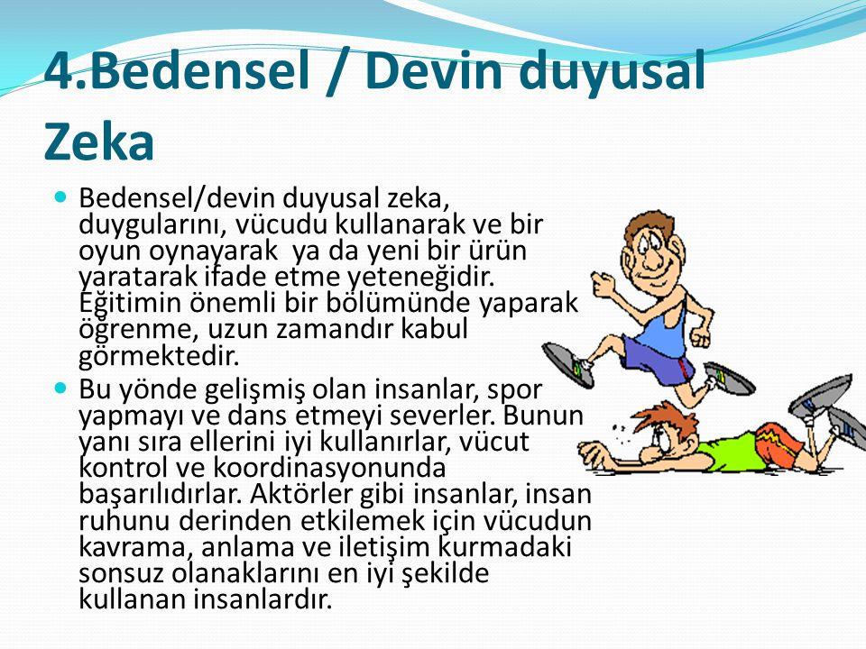 4.Bedensel / Devin duyusal Zeka  Bedensel/devin duyusal zeka, duygularını, vücudu kullanarak ve bir oyun oynayarak ya da yeni bir ürün yaratarak ifad