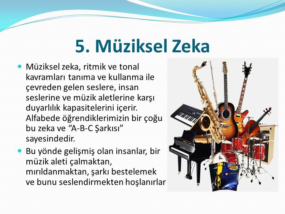 5. Müziksel Zeka  Müziksel zeka, ritmik ve tonal kavramları tanıma ve kullanma ile çevreden gelen seslere, insan seslerine ve müzik aletlerine karşı