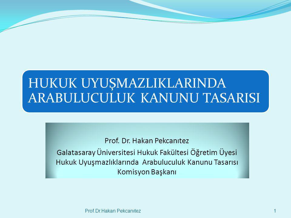 HUKUK UYUŞMAZLIKLARINDA ARABULUCULUK KANUNU TASARISI Prof. Dr. Hakan Pekcanıtez Galatasaray Üniversitesi Hukuk Fakültesi Öğretim Üyesi Hukuk Uyuşmazlı