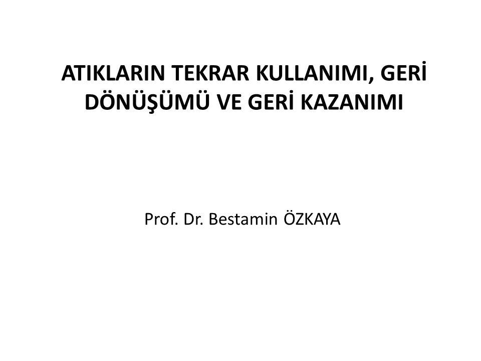 ATIKLARIN TEKRAR KULLANIMI, GERİ DÖNÜŞÜMÜ VE GERİ KAZANIMI Prof. Dr. Bestamin ÖZKAYA