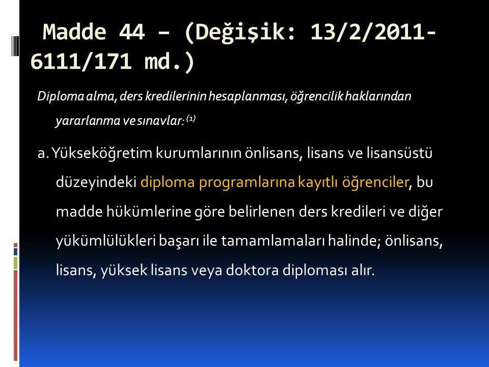 Madde 44 – (Değişik: 13/2/2011- 6111/171 md.) Diploma alma, ders kredilerinin hesaplanması, öğrencilik haklarından yararlanma ve sınavlar: (1) a. Yüks