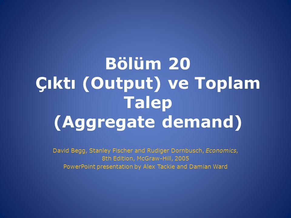 Bölüm 20 Çıktı (Output) ve Toplam Talep (Aggregate demand) David Begg, Stanley Fischer and Rudiger Dornbusch, Economics, 8th Edition, McGraw-Hill, 200