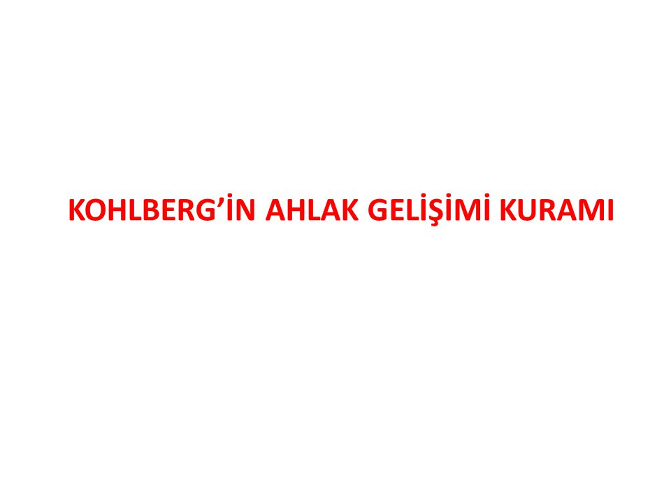 KOHLBERG'İN AHLAK GELİŞİMİ KURAMI