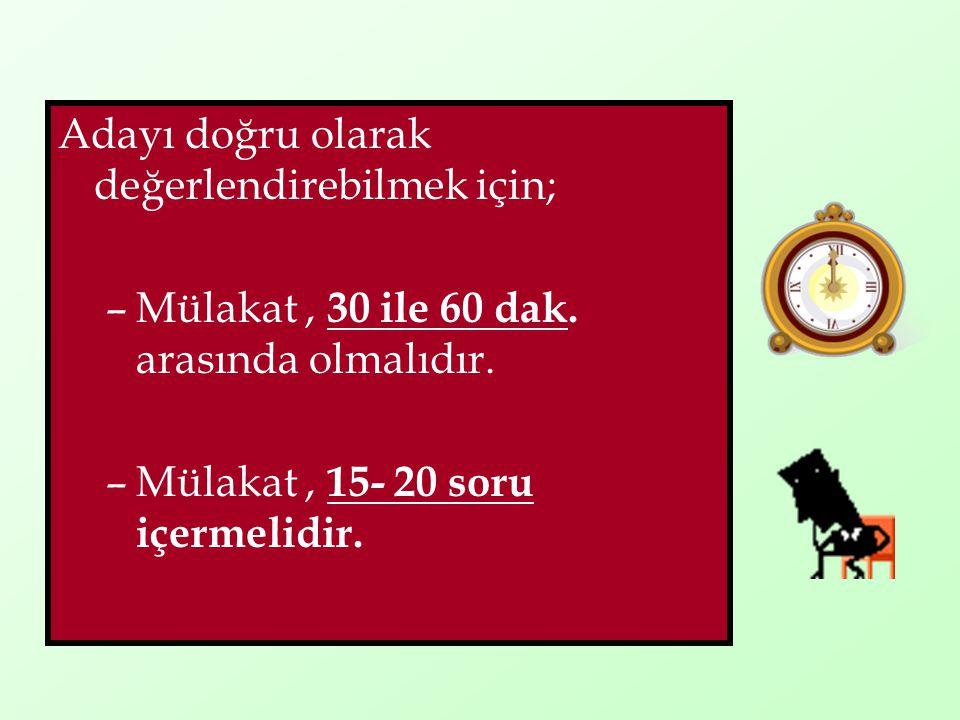 Adayı doğru olarak değerlendirebilmek için; –Mülakat, 30 ile 60 dak. arasında olmalıdır. –Mülakat, 15- 20 soru içermelidir.