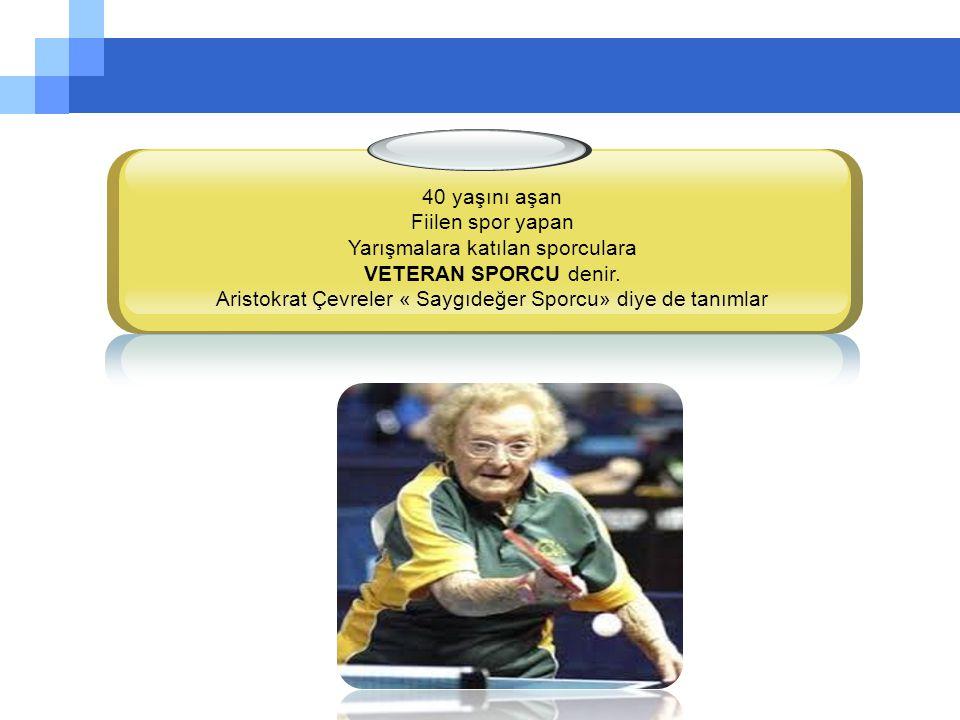 40 yaşını aşan Fiilen spor yapan Yarışmalara katılan sporculara VETERAN SPORCU denir.
