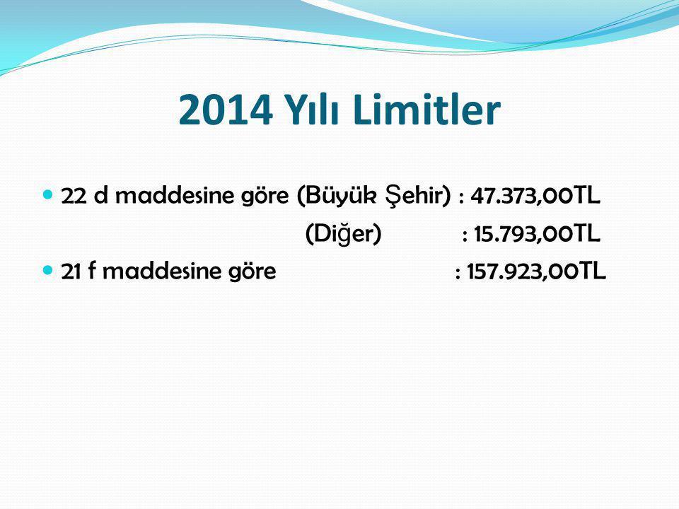 2014 Yılı Limitler  22 d maddesine göre (Büyük Ş ehir) : 47.373,00TL (Di ğ er) : 15.793,00TL  21 f maddesine göre : 157.923,00TL