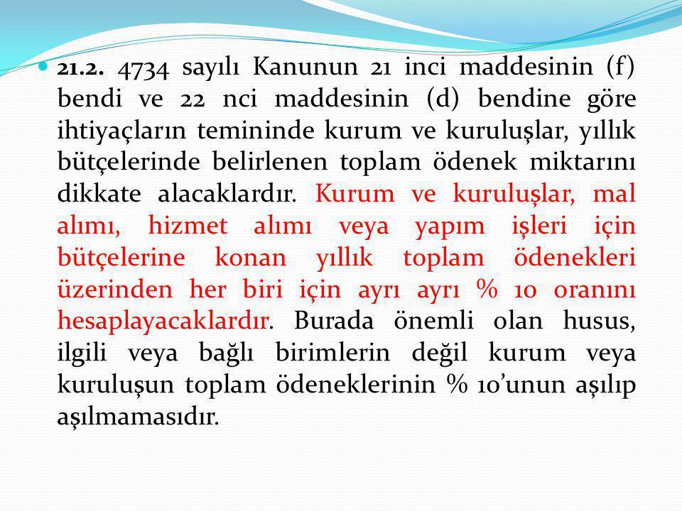  21.2. 4734 sayılı Kanunun 21 inci maddesinin (f) bendi ve 22 nci maddesinin (d) bendine göre ihtiyaçların temininde kurum ve kuruluşlar, yıllık bütç