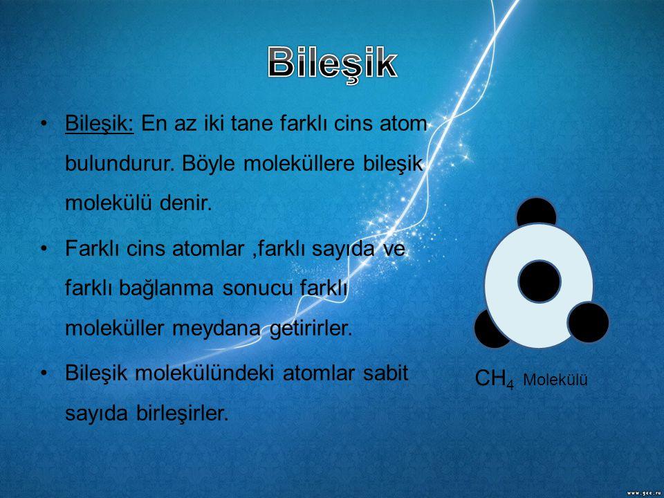 •Bileşik: En az iki tane farklı cins atom bulundurur. Böyle moleküllere bileşik molekülü denir. •Farklı cins atomlar,farklı sayıda ve farklı bağlanma