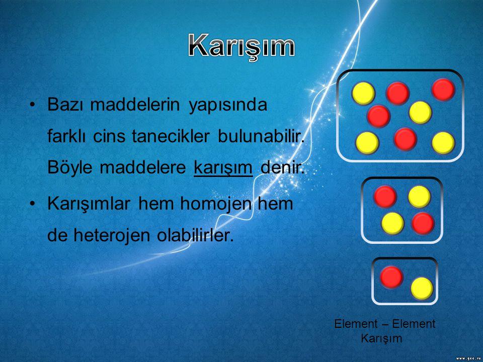 •Bazı maddelerin yapısında farklı cins tanecikler bulunabilir. Böyle maddelere karışım denir. •Karışımlar hem homojen hem de heterojen olabilirler. El