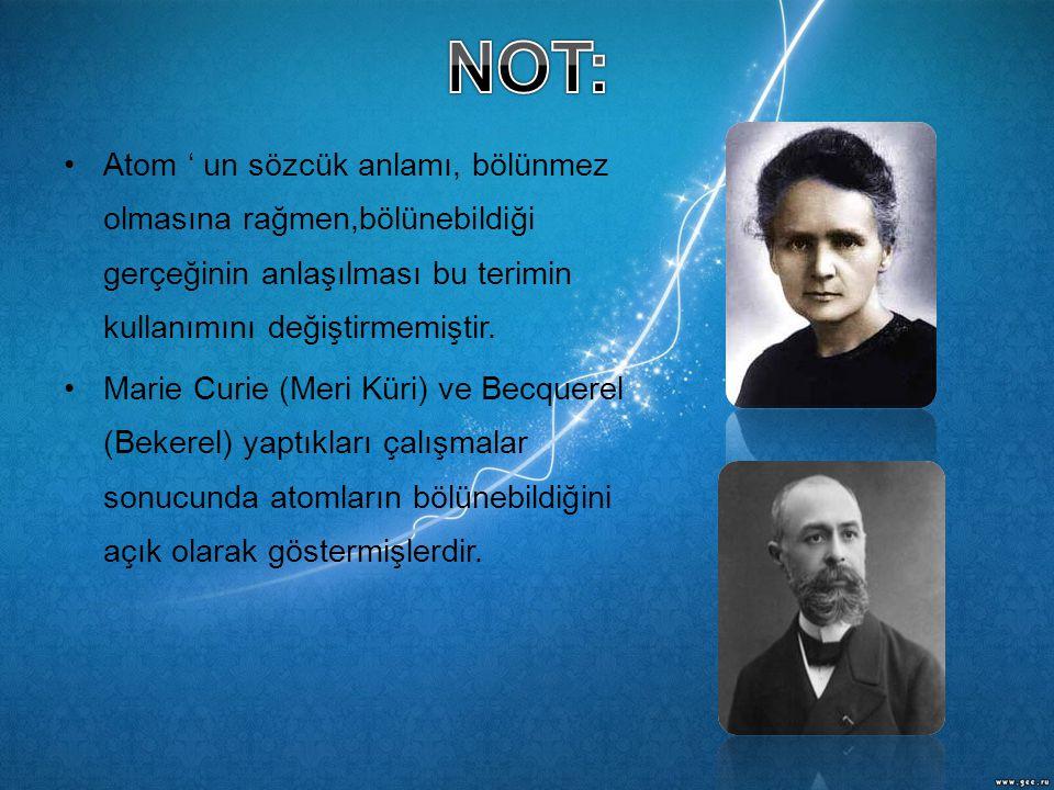 •Atom ' un sözcük anlamı, bölünmez olmasına rağmen,bölünebildiği gerçeğinin anlaşılması bu terimin kullanımını değiştirmemiştir. •Marie Curie (Meri Kü